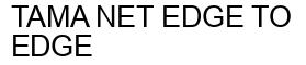 Международный товарный знак №1156426 TAMA NET EDGE TO EDGE