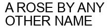 Международный товарный знак №1574266 A ROSE BY ANY OTHER NAME