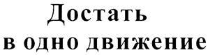 Товарный знак №328810 ДОСТАТЬ В ОДНО ДВИЖЕНИЕ