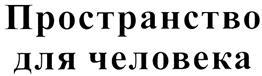 Товарный знак №328811 ПРОСТРАНСТВО ДЛЯ ЧЕЛОВЕКА