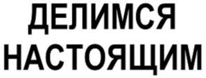 Товарный знак №756267 ДЕЛИМСЯ НАСТОЯЩИМ